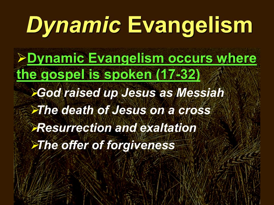 Dynamic Evangelism  Dynamic Evangelism occurs where the gospel is spoken (17-32  Dynamic Evangelism occurs where the gospel is spoken (17-32)  God raised up Jesus as Messiah  The death of Jesus on a cross  Resurrection and exaltation  The offer of forgiveness