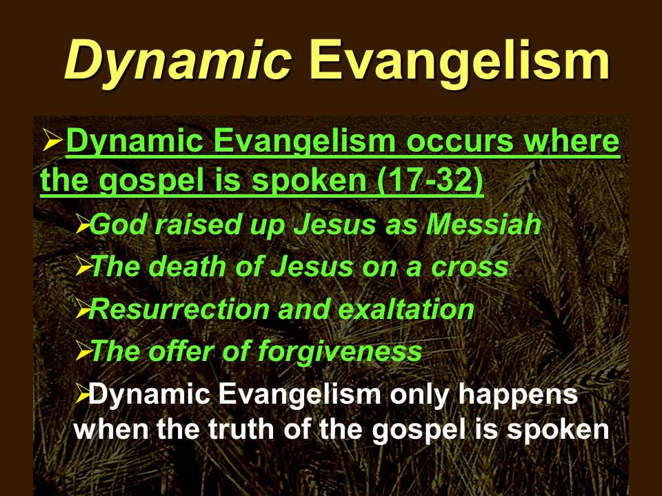 Dynamic Evangelism  Dynamic Evangelism occurs where the gospel is spoken (17-32  Dynamic Evangelism occurs where the gospel is spoken (17-32)  God raised up Jesus as Messiah  The death of Jesus on a cross  Resurrection and exaltation  The offer of forgiveness  Dynamic Evangelism only happens when the truth of the gospel is spoken