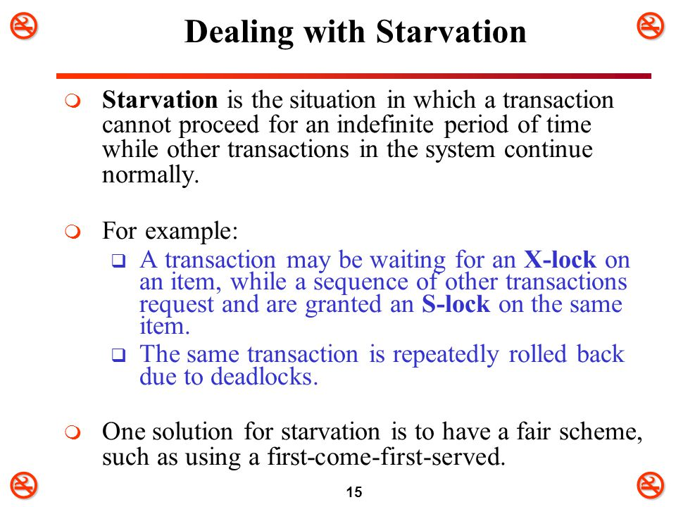 15 Dealing with Starvation  Starvation is the situation in which a transaction cannot proceed for an indefinite period of time while other transa