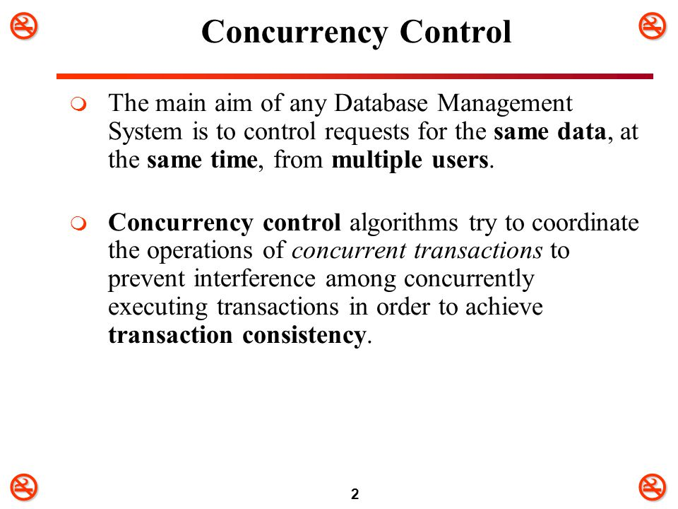 2 Concurrency Control  The main aim of any Database Management System is to control requests for the same data, at the same time, from multiple u