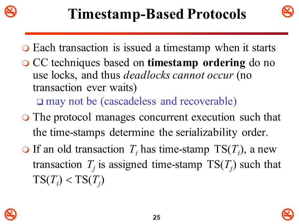 25 Timestamp-Based Protocols  Each transaction is issued a timestamp when it starts  CC techniques based on timestamp ordering do no use locks,