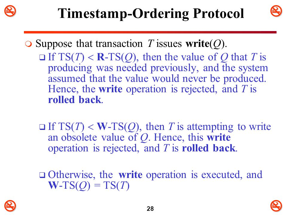 28 Timestamp-Ordering Protocol  Suppose that transaction T issues write(Q).  If TS(T)  R-TS(Q), then the value of Q that T is producing was nee