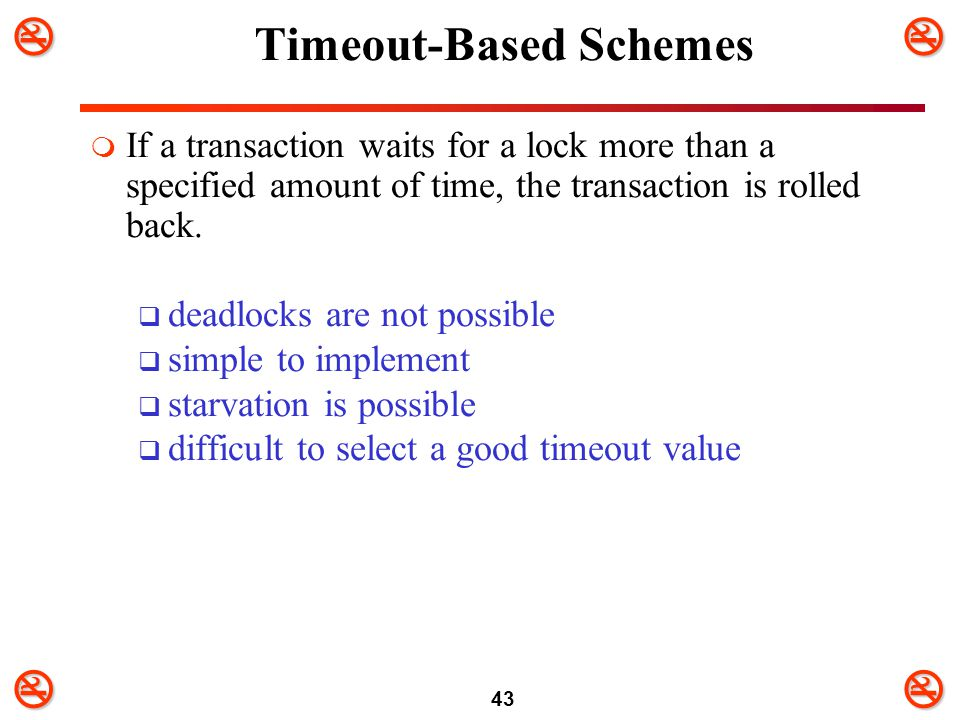 43 Timeout-Based Schemes  If a transaction waits for a lock more than a specified amount of time, the transaction is rolled back.  deadlocks are