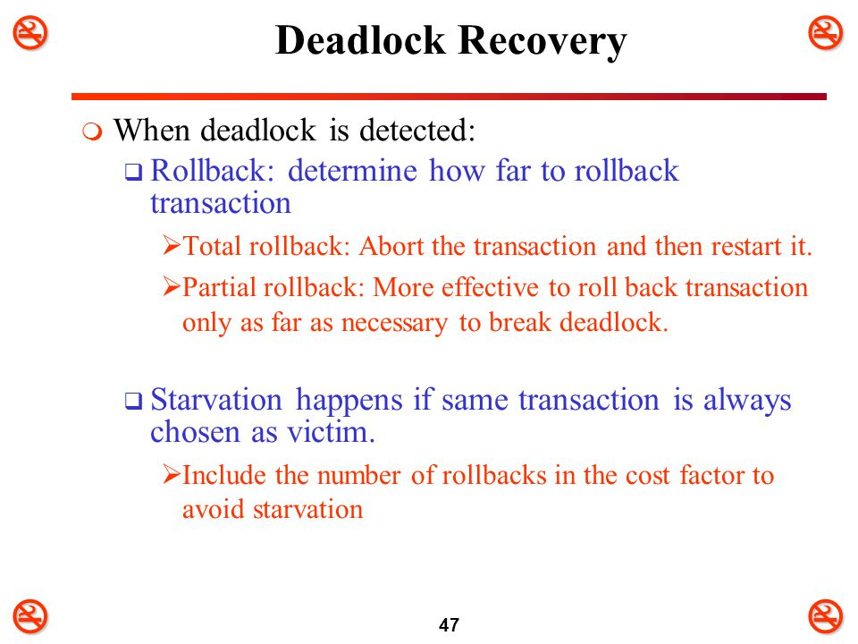47 Deadlock Recovery  When deadlock is detected:  Rollback: determine how far to rollback transaction  Total rollback: Abort the transaction an