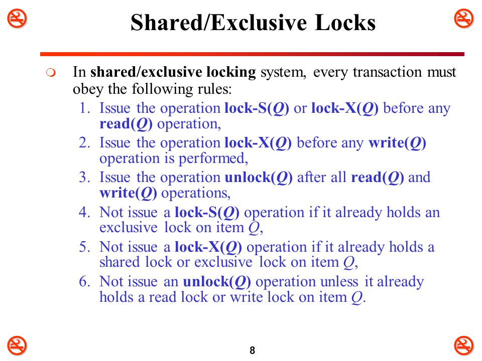 8 Shared/Exclusive Locks  In shared/exclusive locking system, every transaction must obey the following rules: 1.Issue the operation lock-S(Q) or