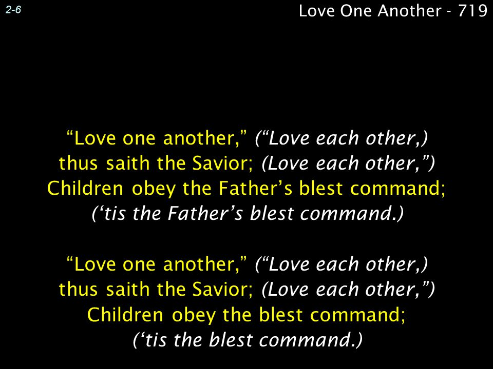 Love one another, ( Love each other,) thus saith the Savior; (Love each other, ) Children obey the Father's blest command; ('tis the Father's blest command.) Love one another, ( Love each other,) thus saith the Savior; (Love each other, ) Children obey the blest command; ('tis the blest command.) Love one another, ( Love each other,) thus saith the Savior; (Love each other, ) Children obey the Father's blest command; ('tis the Father's blest command.) Love one another, ( Love each other,) thus saith the Savior; (Love each other, ) Children obey the blest command; ('tis the blest command.) Love One Another - 719 2-6