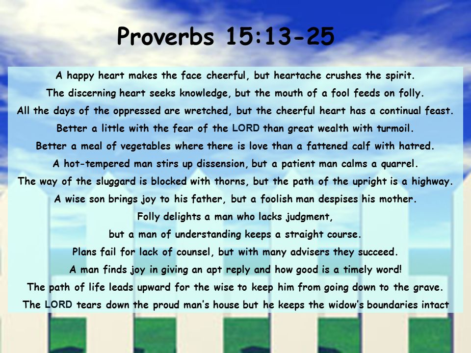 Proverbs 15:13-25 A happy heart makes the face cheerful, but heartache crushes the spirit.