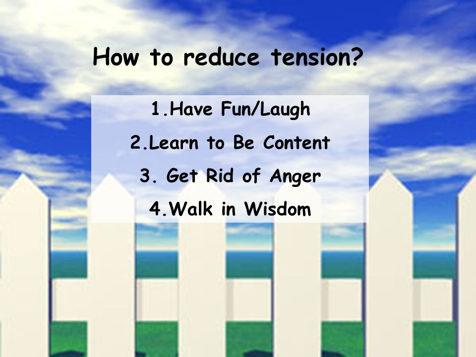 How to reduce tension 1.Have Fun/Laugh 2.Learn to Be Content 3. Get Rid of Anger 4.Walk in Wisdom
