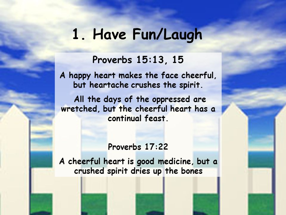 1. Have Fun/Laugh Proverbs 15:13, 15 A happy heart makes the face cheerful, but heartache crushes the spirit. All the days of the oppressed are wretch