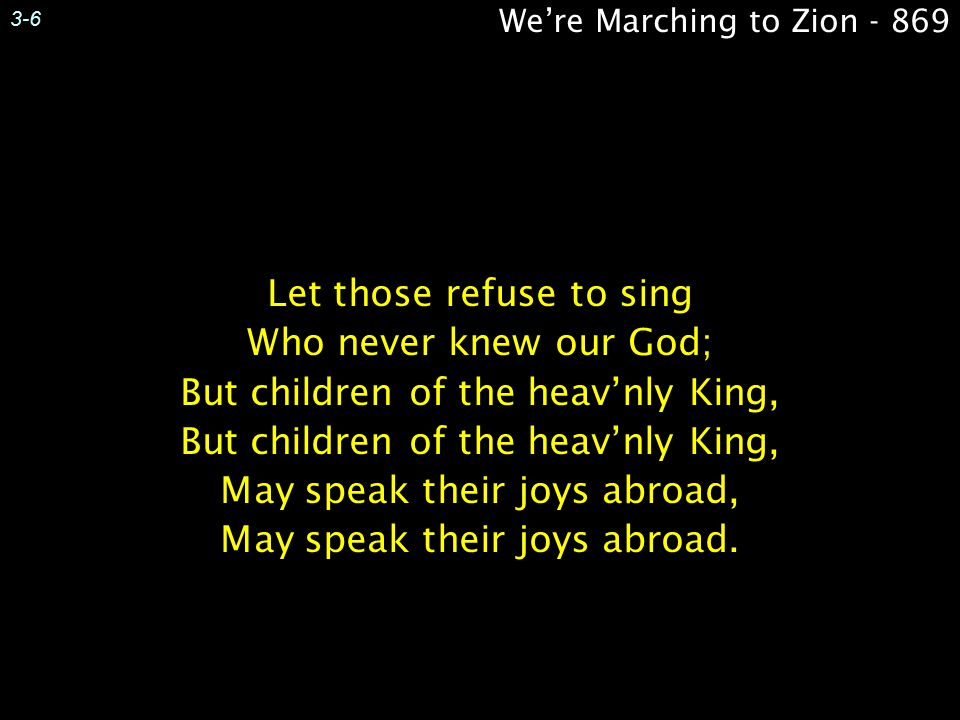 3-6 Let those refuse to sing Who never knew our God; But children of the heav'nly King, May speak their joys abroad, May speak their joys abroad.