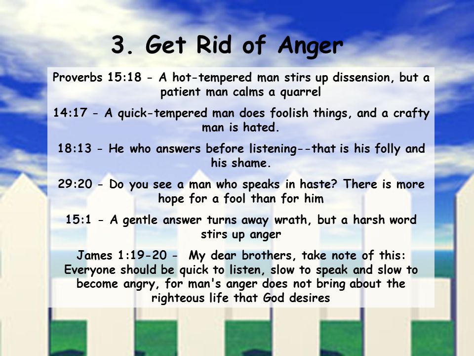 3. Get Rid of Anger Proverbs 15:18 - A hot-tempered man stirs up dissension, but a patient man calms a quarrel 14:17 - A quick-tempered man does fooli