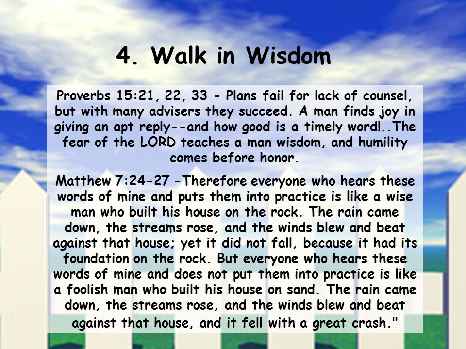 4. Walk in Wisdom Proverbs 15:21, 22, 33 - Plans fail for lack of counsel, but with many advisers they succeed. A man finds joy in giving an apt reply