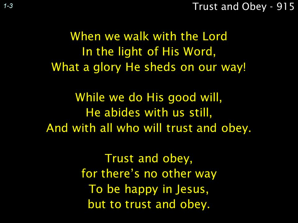Trust and Obey - 915 When we walk with the Lord In the light of His Word, What a glory He sheds on our way.