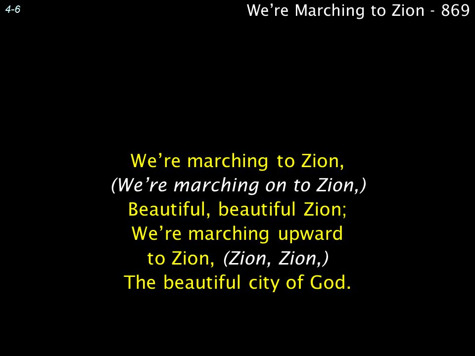 4-6 We're marching to Zion, (We're marching on to Zion,) Beautiful, beautiful Zion; We're marching upward to Zion, (Zion, Zion,) The beautiful city of God.