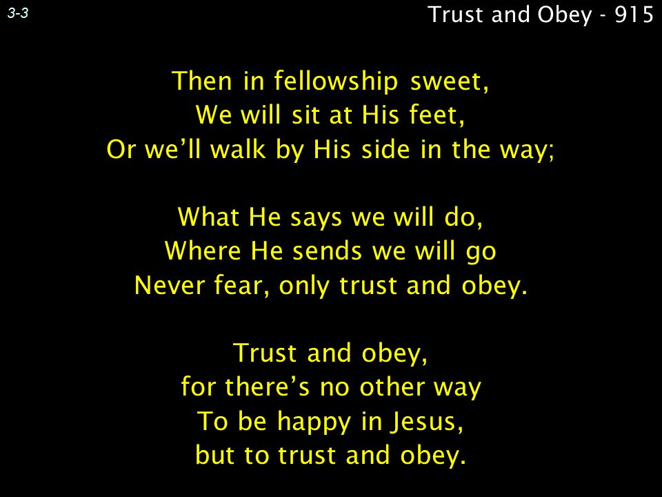 Then in fellowship sweet, We will sit at His feet, Or we'll walk by His side in the way; What He says we will do, Where He sends we will go Never fear, only trust and obey.