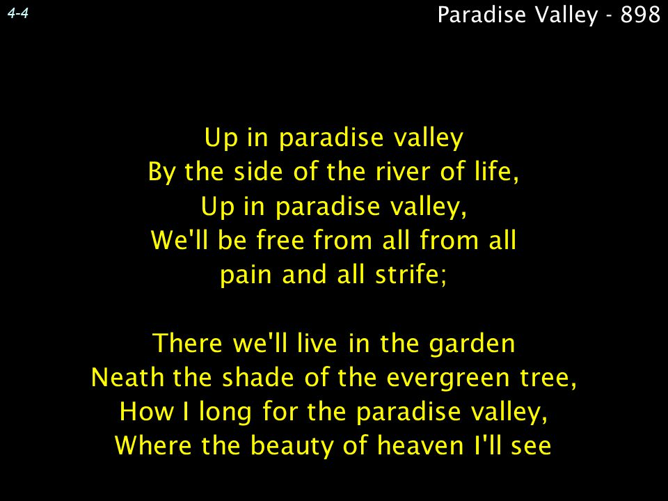 Up in paradise valley By the side of the river of life, Up in paradise valley, We ll be free from all from all pain and all strife; There we ll live in the garden Neath the shade of the evergreen tree, How I long for the paradise valley, Where the beauty of heaven I ll see Up in paradise valley By the side of the river of life, Up in paradise valley, We ll be free from all from all pain and all strife; There we ll live in the garden Neath the shade of the evergreen tree, How I long for the paradise valley, Where the beauty of heaven I ll see 4-4 Paradise Valley - 898