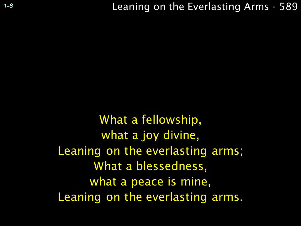 Leaning on the Everlasting Arms - 589 1-6 What a fellowship, what a joy divine, Leaning on the everlasting arms; What a blessedness, what a peace is mine, Leaning on the everlasting arms.