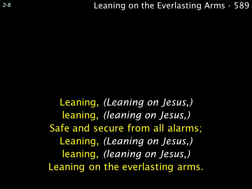 Leaning on the Everlasting Arms - 589 2-6 Leaning, (Leaning on Jesus,) leaning, (leaning on Jesus,) Safe and secure from all alarms; Leaning, (Leaning on Jesus,) leaning, (leaning on Jesus,) Leaning on the everlasting arms.