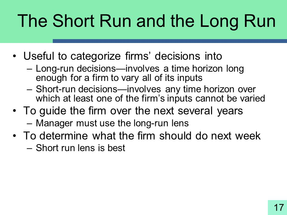 17 The Short Run and the Long Run Useful to categorize firms' decisions into –Long-run decisions—involves a time horizon long enough for a firm to var