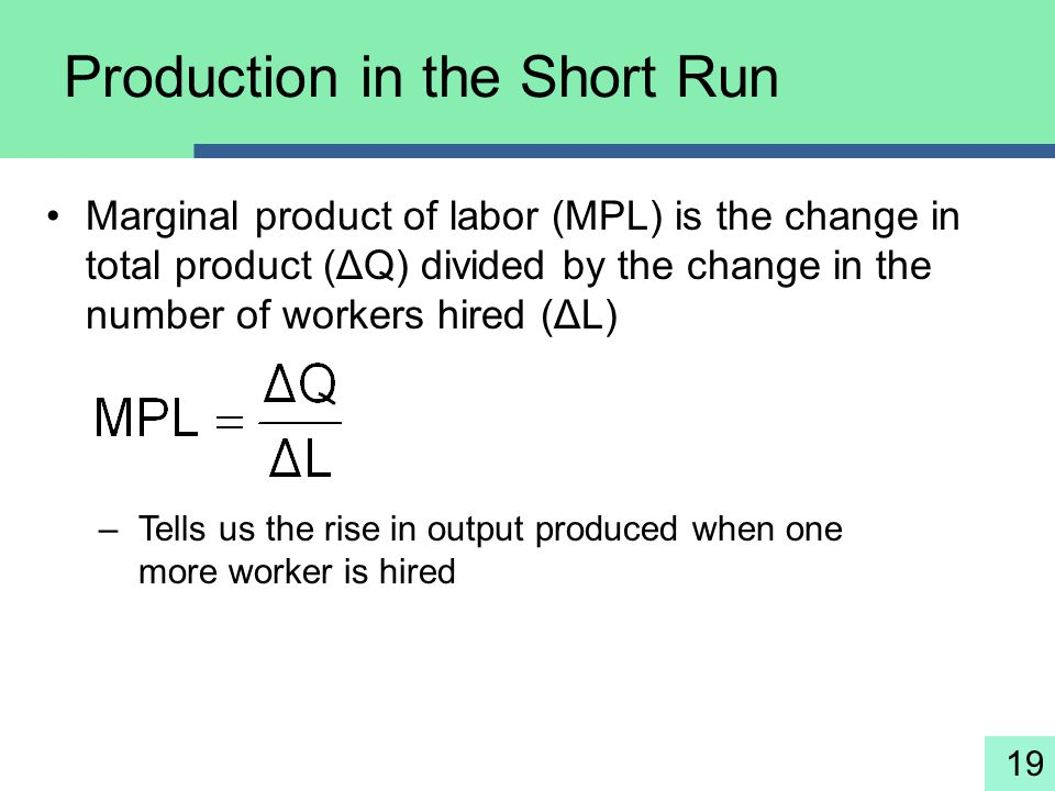 19 Production in the Short Run Marginal product of labor (MPL) is the change in total product (ΔQ) divided by the change in the number of workers hire