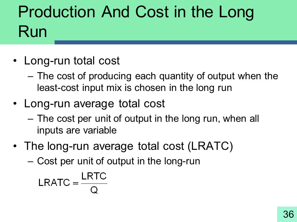 36 Production And Cost in the Long Run Long-run total cost –The cost of producing each quantity of output when the least-cost input mix is chosen in t