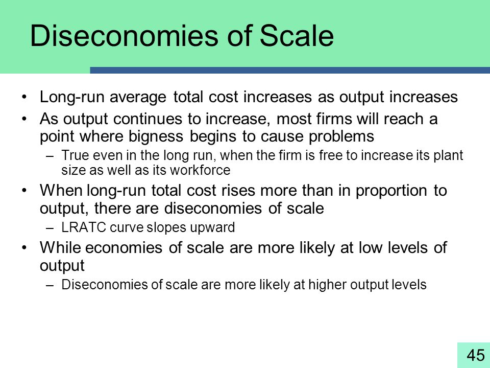 45 Diseconomies of Scale Long-run average total cost increases as output increases As output continues to increase, most firms will reach a point wher