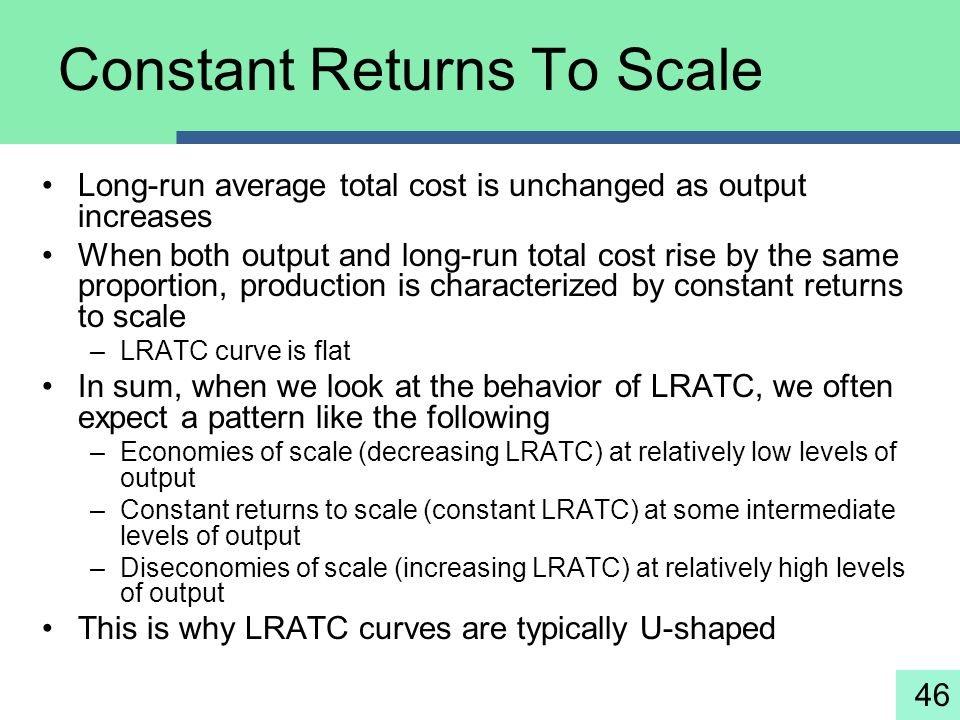 46 Constant Returns To Scale Long-run average total cost is unchanged as output increases When both output and long-run total cost rise by the same pr