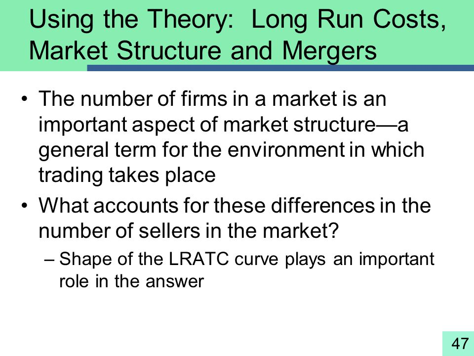 47 Using the Theory: Long Run Costs, Market Structure and Mergers The number of firms in a market is an important aspect of market structure—a general
