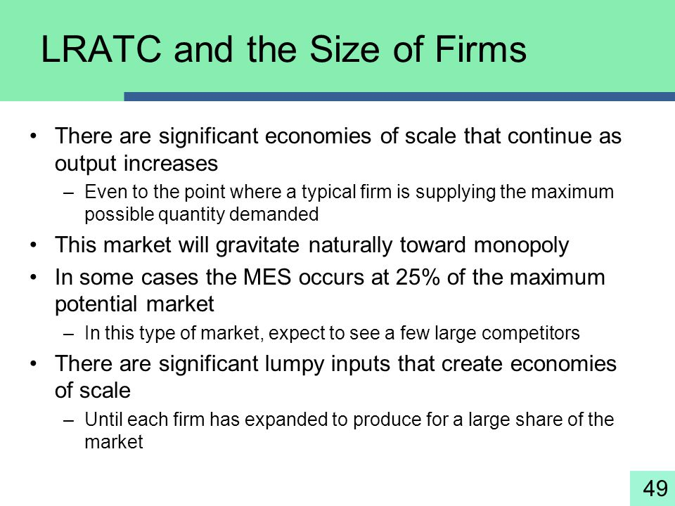 49 LRATC and the Size of Firms There are significant economies of scale that continue as output increases –Even to the point where a typical firm is s