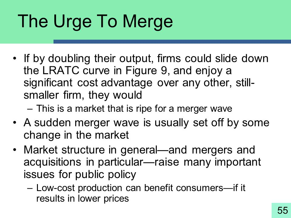 55 The Urge To Merge If by doubling their output, firms could slide down the LRATC curve in Figure 9, and enjoy a significant cost advantage over any