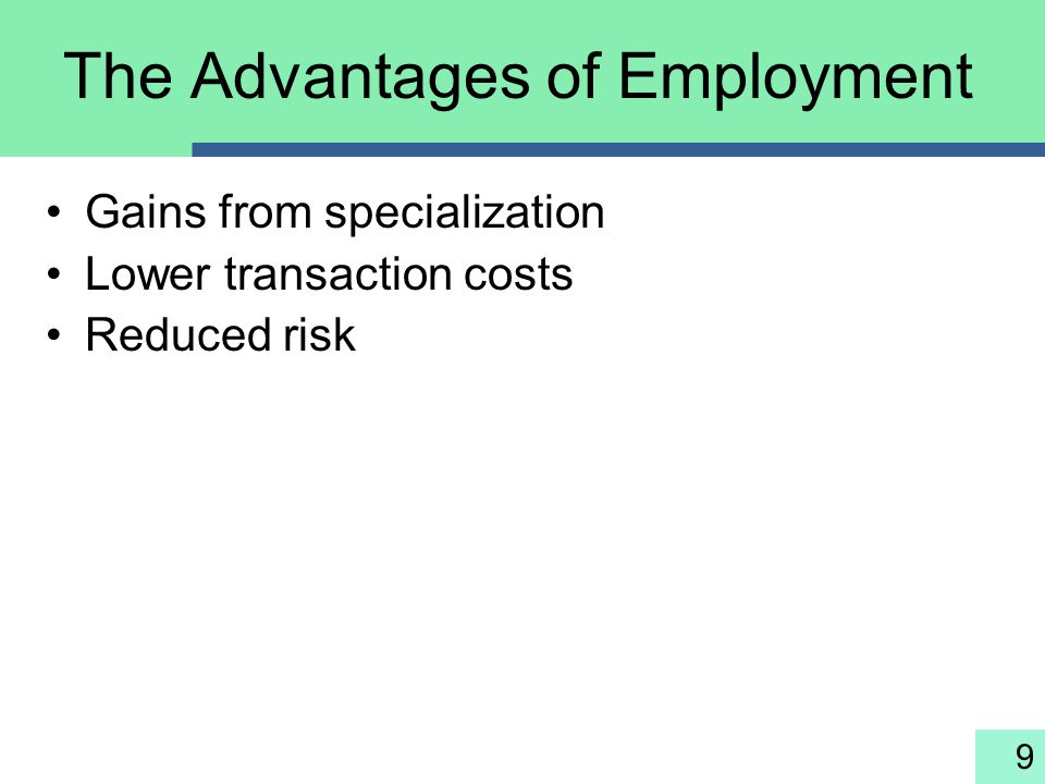 9 The Advantages of Employment Gains from specialization Lower transaction costs Reduced risk