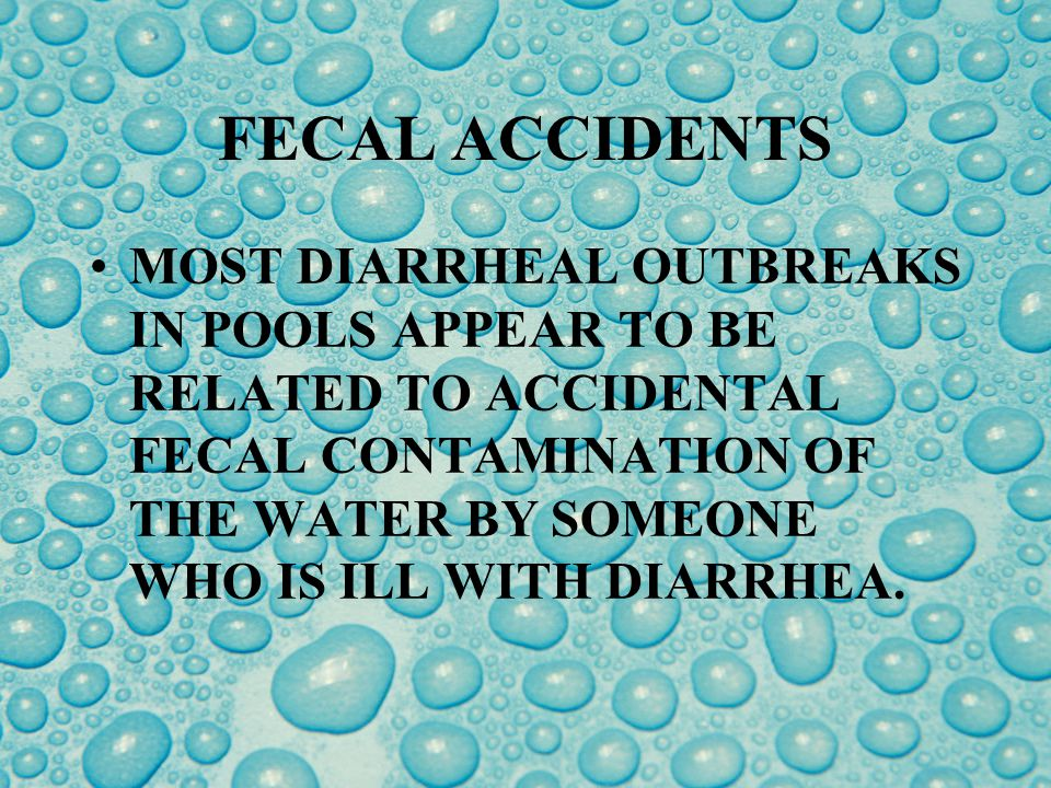 FECAL ACCIDENTS Fecal accidents can release large amounts of contaminated material into a pool or spa at one time.