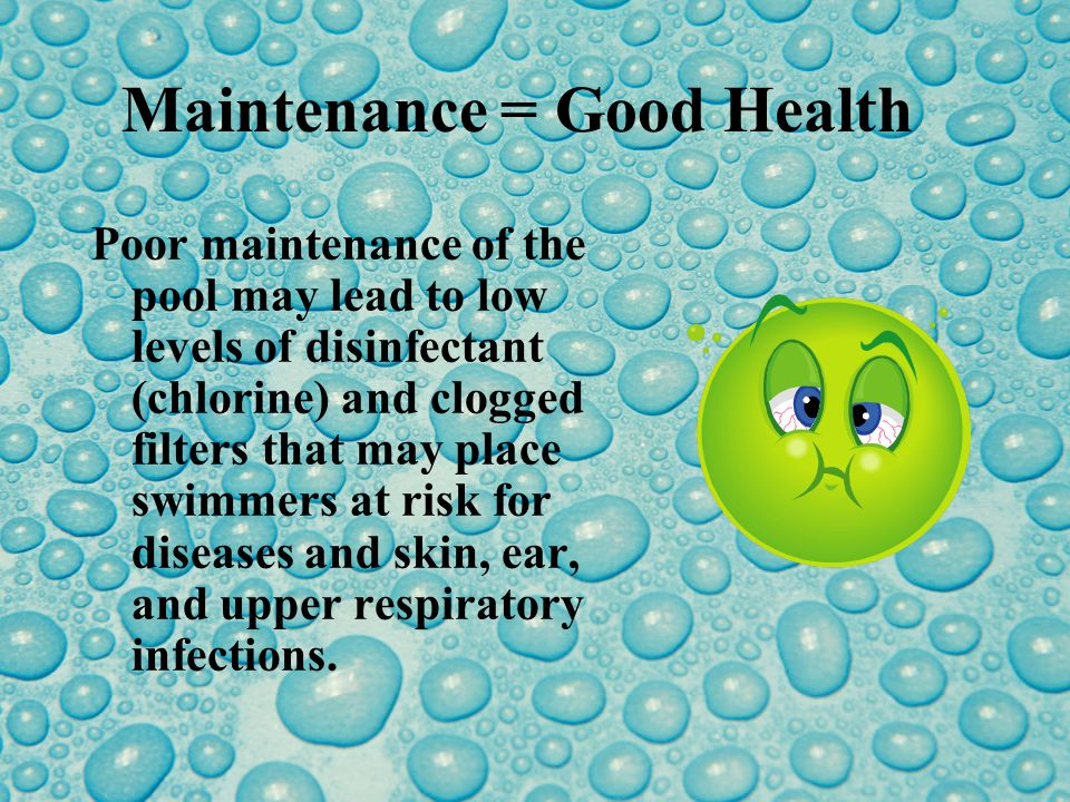 Maintenance = Good Health Poor maintenance of the pool may lead to low levels of disinfectant (chlorine) and clogged filters that may place swimmers at risk for diseases and skin, ear, and upper respiratory infections.