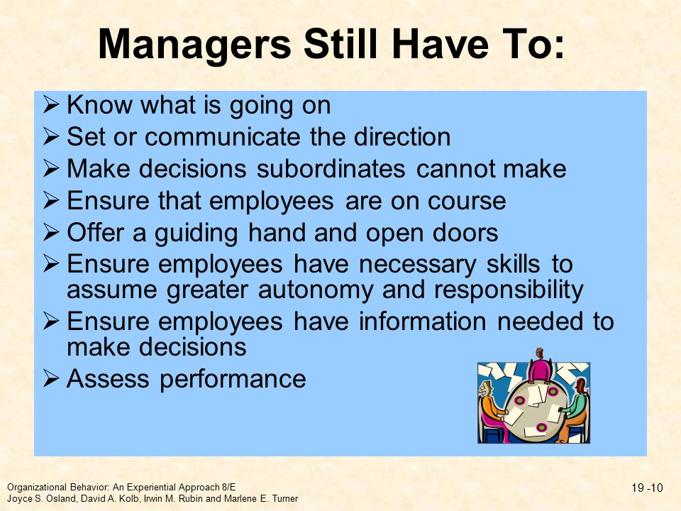 Managers Still Have To:  Know what is going on  Set or communicate the direction  Make decisions subordinates cannot make  Ensure that employees are on course  Offer a guiding hand and open doors  Ensure employees have necessary skills to assume greater autonomy and responsibility  Ensure employees have information needed to make decisions  Assess performance Organizational Behavior: An Experiential Approach 8/E Joyce S.