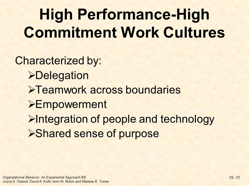 High Performance-High Commitment Work Cultures Characterized by:  Delegation  Teamwork across boundaries  Empowerment  Integration of people and technology  Shared sense of purpose Organizational Behavior: An Experiential Approach 8/E Joyce S.