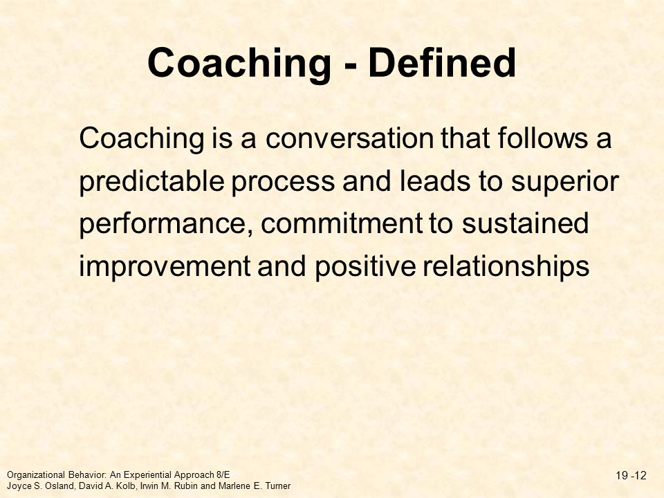 Coaching - Defined Coaching is a conversation that follows a predictable process and leads to superior performance, commitment to sustained improvement and positive relationships Organizational Behavior: An Experiential Approach 8/E Joyce S.