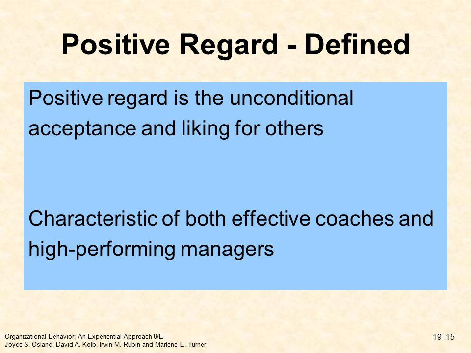 Positive Regard - Defined Positive regard is the unconditional acceptance and liking for others Characteristic of both effective coaches and high-performing managers Organizational Behavior: An Experiential Approach 8/E Joyce S.