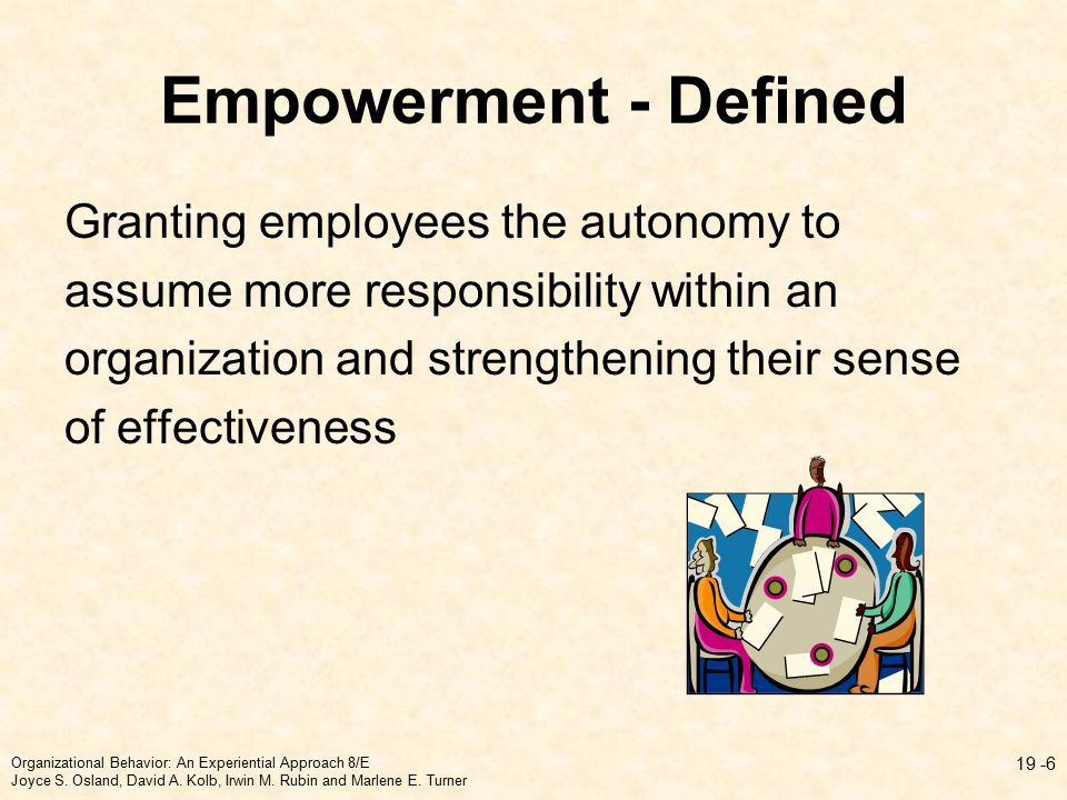 Empowerment - Defined Granting employees the autonomy to assume more responsibility within an organization and strengthening their sense of effectiveness Organizational Behavior: An Experiential Approach 8/E Joyce S.