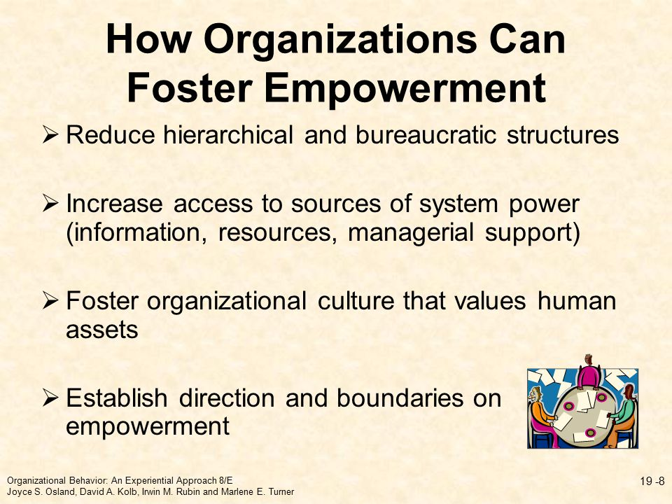 How Organizations Can Foster Empowerment  Reduce hierarchical and bureaucratic structures  Increase access to sources of system power (information, resources, managerial support)  Foster organizational culture that values human assets  Establish direction and boundaries on empowerment Organizational Behavior: An Experiential Approach 8/E Joyce S.