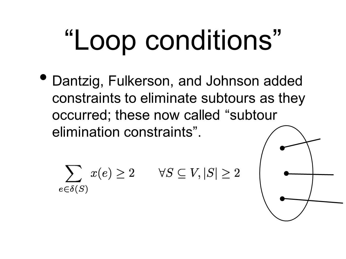 Loop conditions Dantzig, Fulkerson, and Johnson added constraints to eliminate subtours as they occurred; these now called subtour elimination constraints .