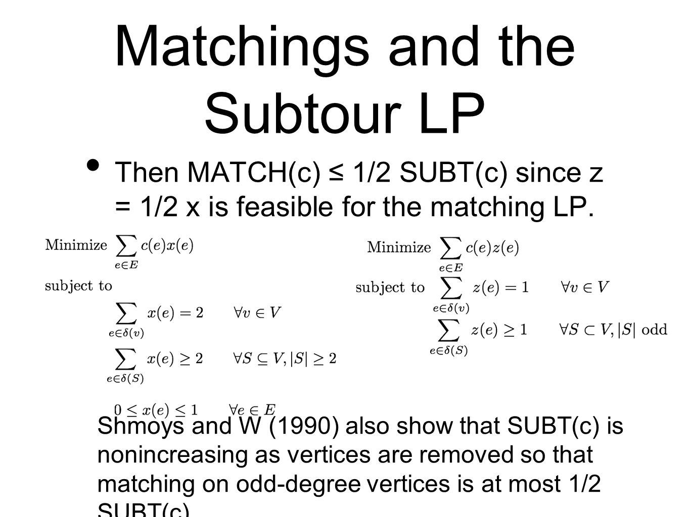 Matchings and the Subtour LP Then MATCH(c) ≤ 1/2 SUBT(c) since z = 1/2 x is feasible for the matching LP.