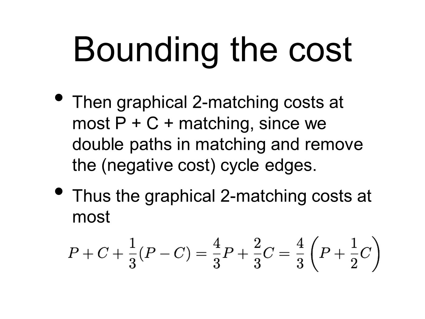 Bounding the cost Then graphical 2-matching costs at most P + C + matching, since we double paths in matching and remove the (negative cost) cycle edges.