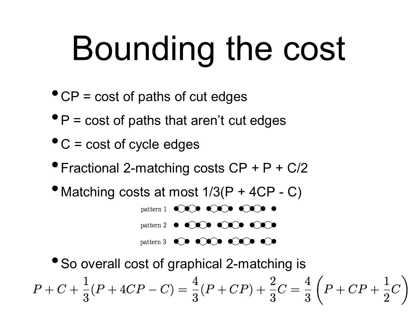 Bounding the cost CP = cost of paths of cut edges P = cost of paths that aren't cut edges C = cost of cycle edges Fractional 2-matching costs CP + P + C/2 Matching costs at most 1/3(P + 4CP - C) So overall cost of graphical 2-matching is