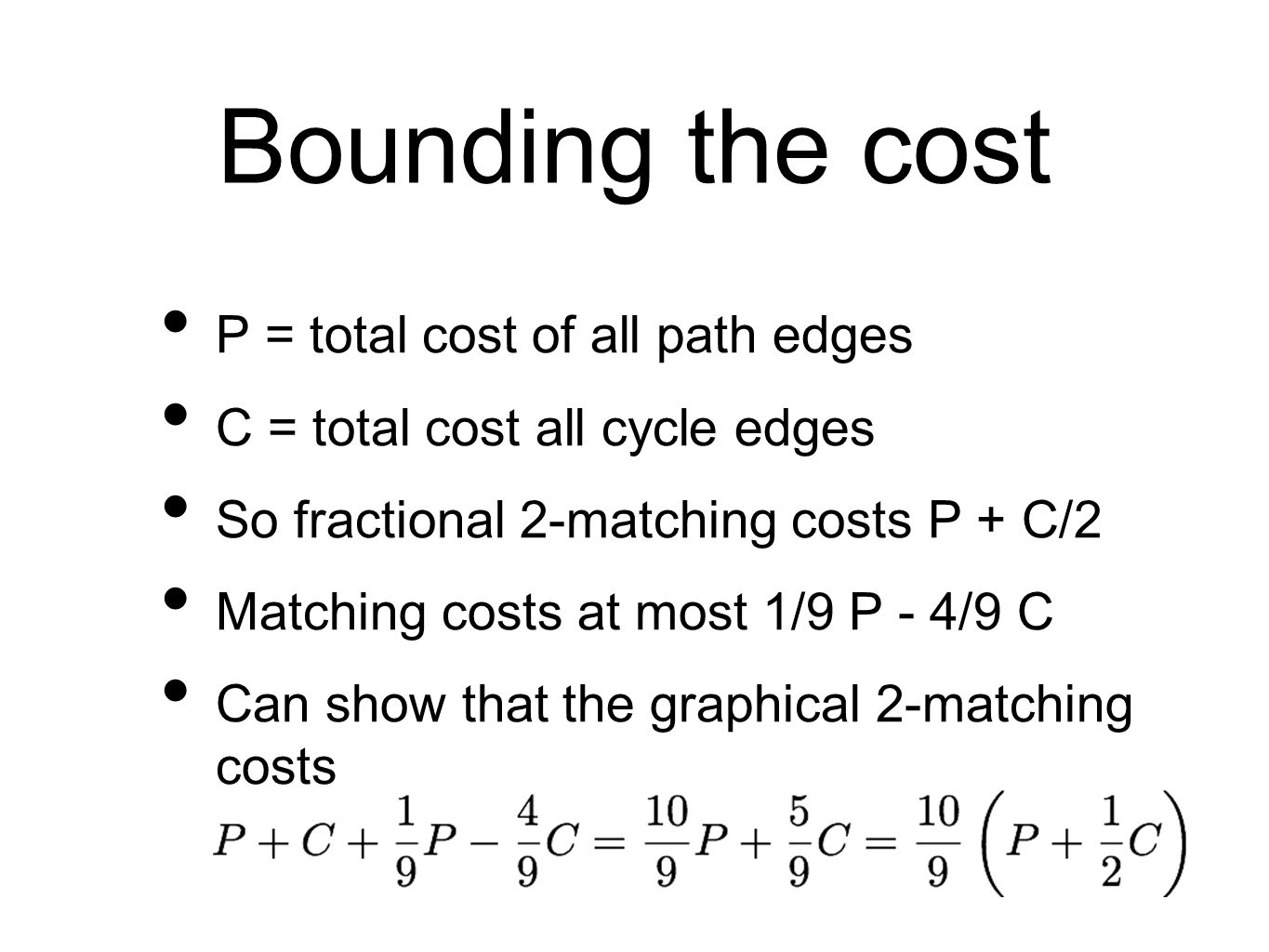 Bounding the cost P = total cost of all path edges C = total cost all cycle edges So fractional 2-matching costs P + C/2 Matching costs at most 1/9 P - 4/9 C Can show that the graphical 2-matching costs