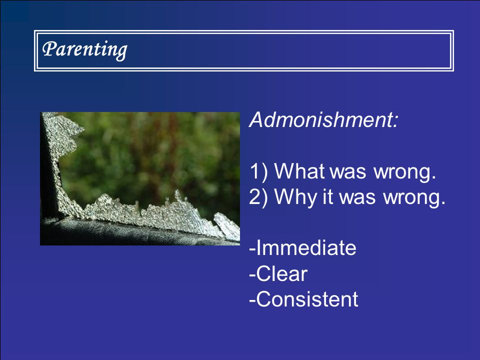 Parenting Admonishment: 1) What was wrong. 2) Why it was wrong. -Immediate -Clear -Consistent