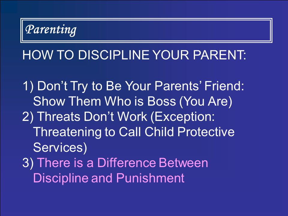 Parenting HOW TO DISCIPLINE YOUR PARENT: 1) Don't Try to Be Your Parents' Friend: Show Them Who is Boss (You Are) 2) Threats Don't Work (Exception: Threatening to Call Child Protective Services) 3) There is a Difference Between Discipline and Punishment 4) Time-Outs Don't Work.