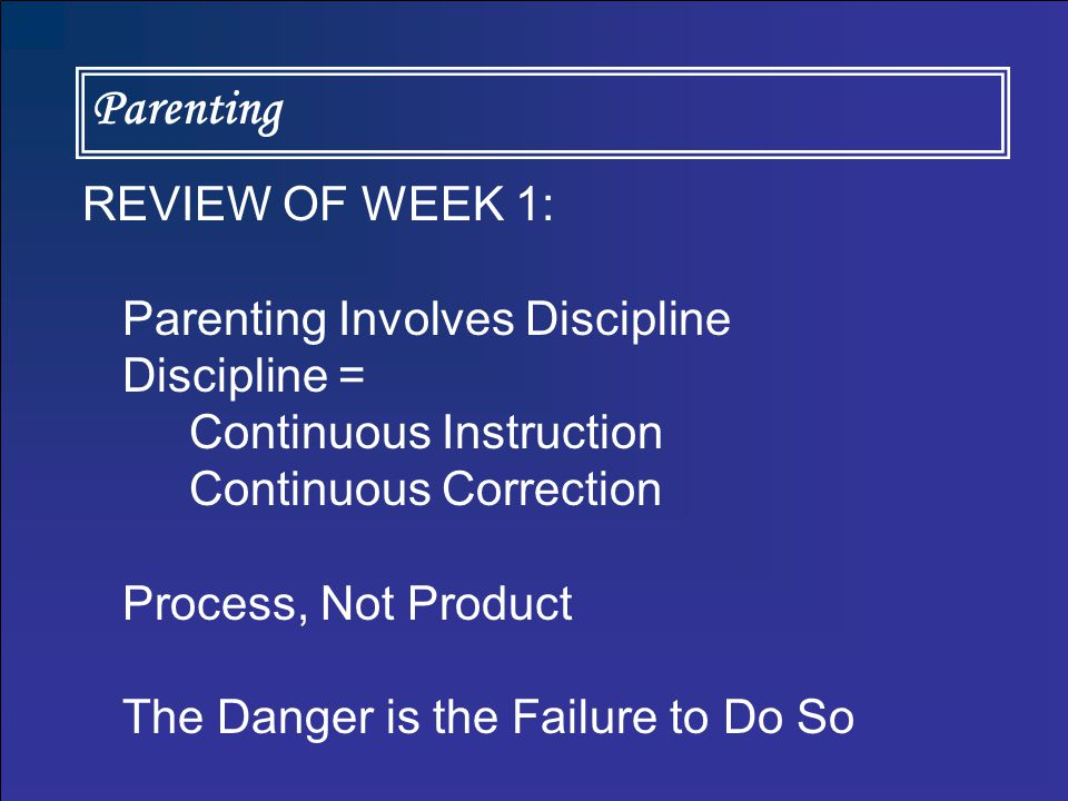 Parenting REVIEW OF WEEK 1: Parenting Involves Discipline Discipline = Continuous Instruction Continuous Correction Process, Not Product The Danger is the Failure to Do So