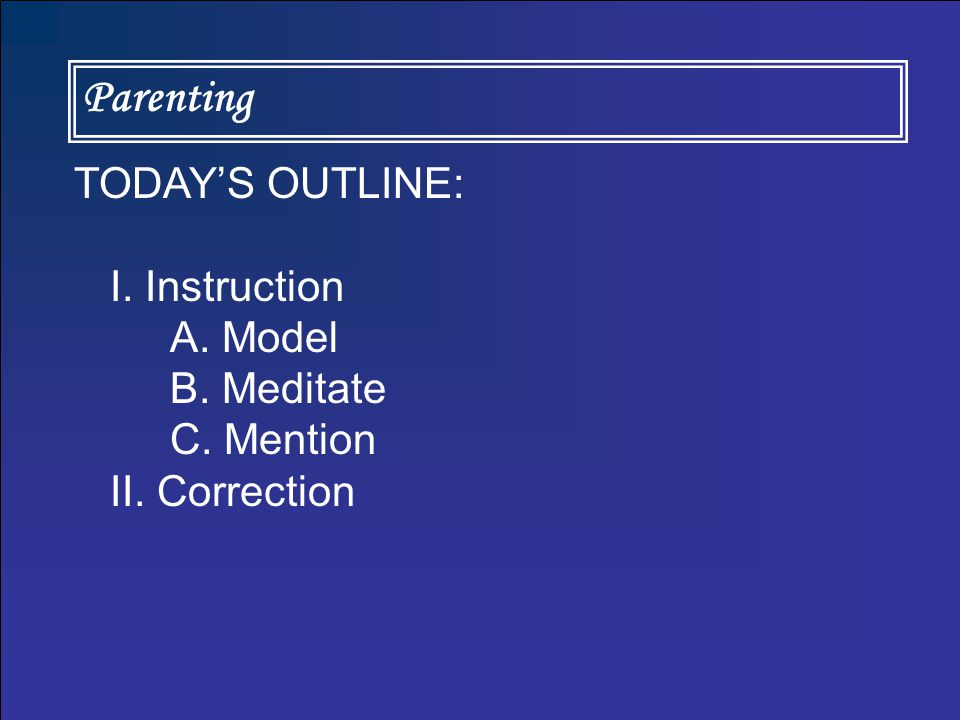 Parenting TODAY'S OUTLINE: I. Instruction A. Model B. Meditate C. Mention II. Correction
