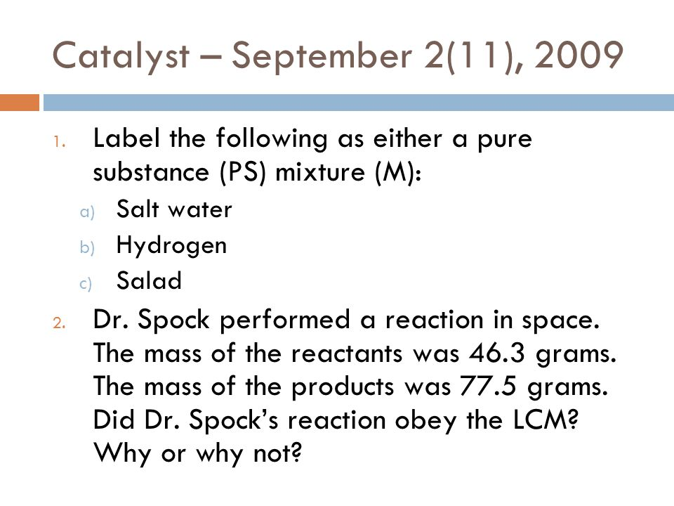 Catalyst – September 2(11), 2009 1. Label the following as either a pure substance (PS) mixture (M): a) Salt water b) Hydrogen c) Salad 2. Dr. Spock p