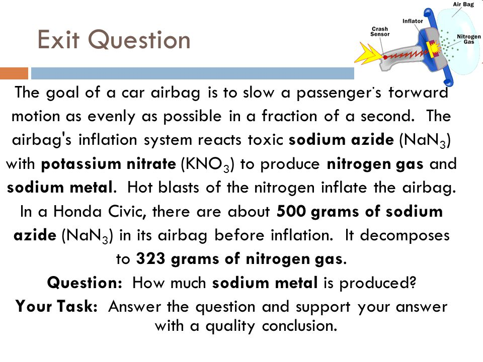 Exit Question The goal of a car airbag is to slow a passenger's forward motion as evenly as possible in a fraction of a second. The airbag's inflation